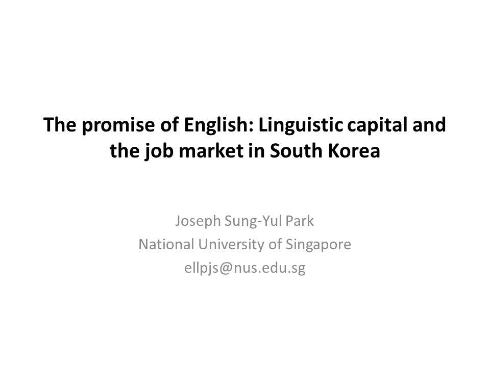 The promise of English: Linguistic capital and the job market in South Korea Joseph Sung-Yul Park National University of Singapore ellpjs@nus.edu.sg