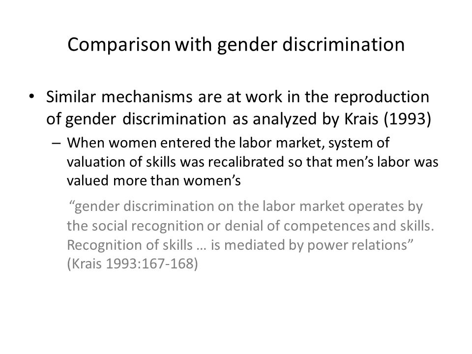 Comparison with gender discrimination Similar mechanisms are at work in the reproduction of gender discrimination as analyzed by Krais (1993) – When w