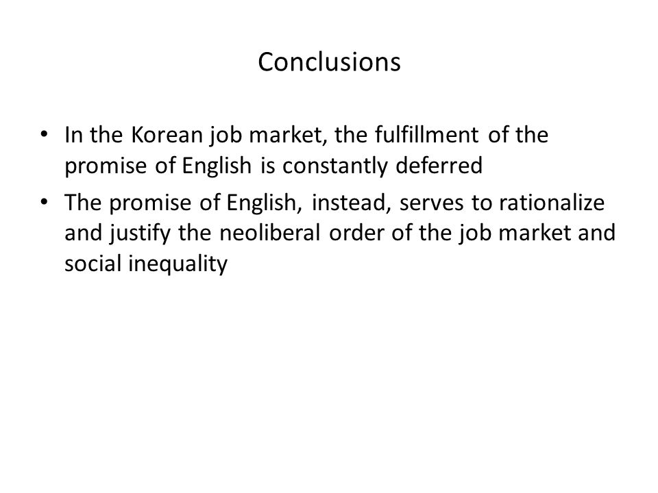 Conclusions In the Korean job market, the fulfillment of the promise of English is constantly deferred The promise of English, instead, serves to rationalize and justify the neoliberal order of the job market and social inequality