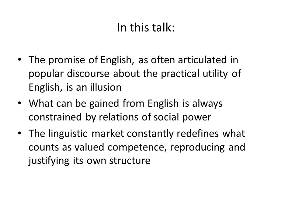 In this talk: The promise of English, as often articulated in popular discourse about the practical utility of English, is an illusion What can be gai