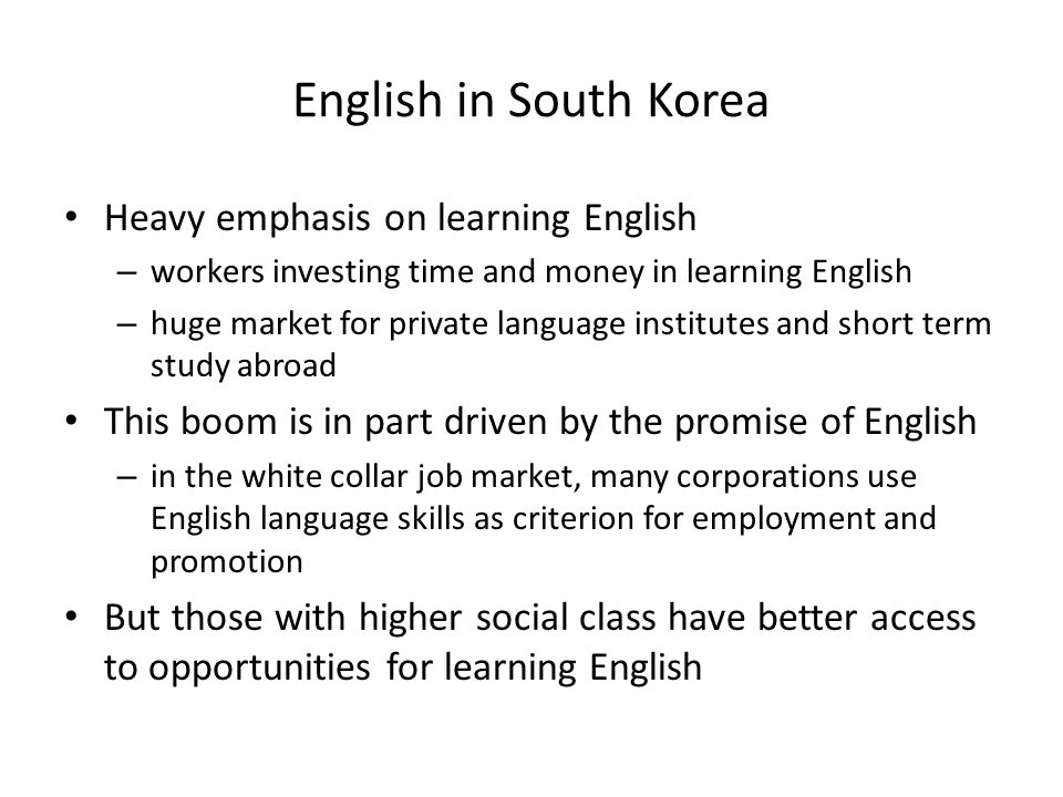English in South Korea Heavy emphasis on learning English – workers investing time and money in learning English – huge market for private language institutes and short term study abroad This boom is in part driven by the promise of English – in the white collar job market, many corporations use English language skills as criterion for employment and promotion But those with higher social class have better access to opportunities for learning English