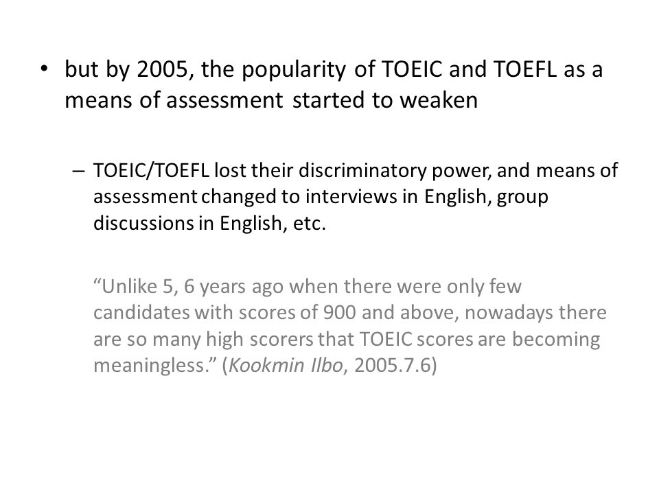 but by 2005, the popularity of TOEIC and TOEFL as a means of assessment started to weaken – TOEIC/TOEFL lost their discriminatory power, and means of