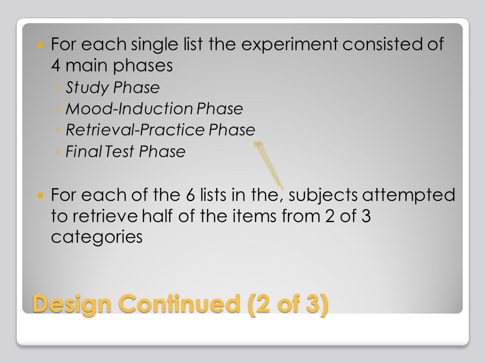 Design Continued (2 of 3) For each single list the experiment consisted of 4 main phases Study Phase Mood-Induction Phase Retrieval-Practice Phase Fin