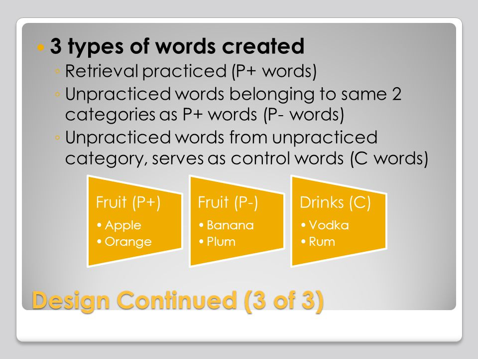 Design Continued (3 of 3) 3 types of words created Retrieval practiced (P+ words) Unpracticed words belonging to same 2 categories as P+ words (P- words) Unpracticed words from unpracticed category, serves as control words (C words) Fruit (P+) Apple Orange Fruit (P-) Banana Plum Drinks (C) Vodka Rum