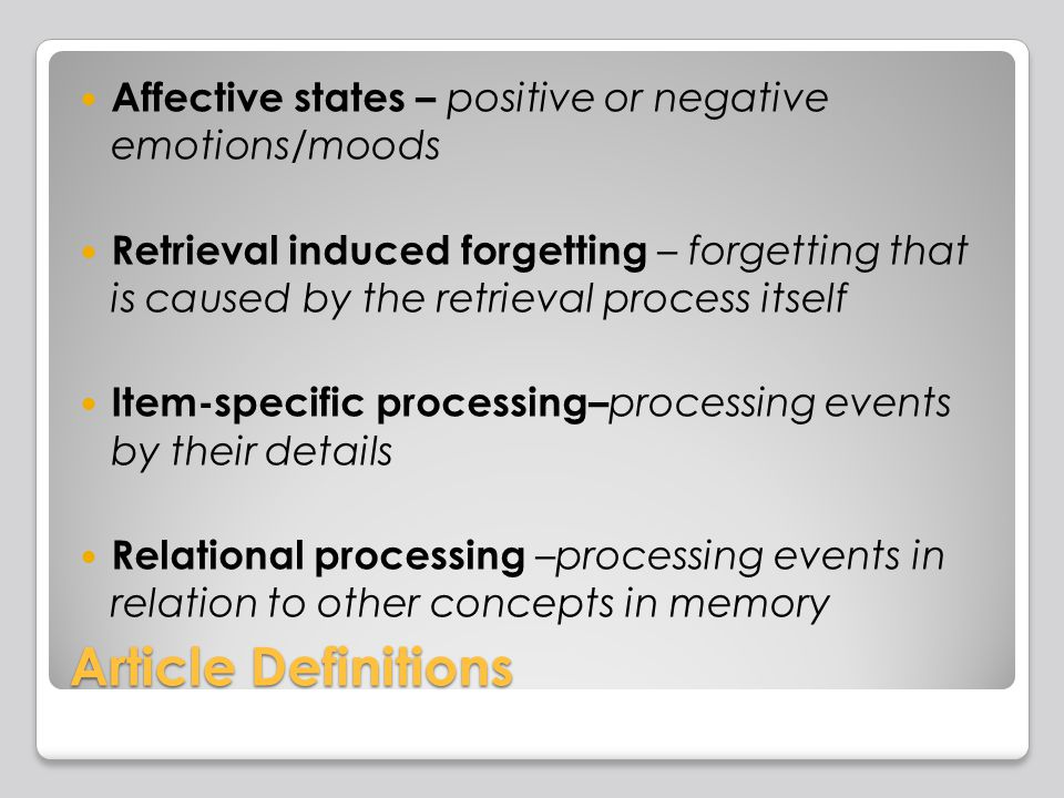 Article Definitions Affective states – positive or negative emotions/moods Retrieval induced forgetting – forgetting that is caused by the retrieval process itself Item-specific processing– processing events by their details Relational processing –processing events in relation to other concepts in memory