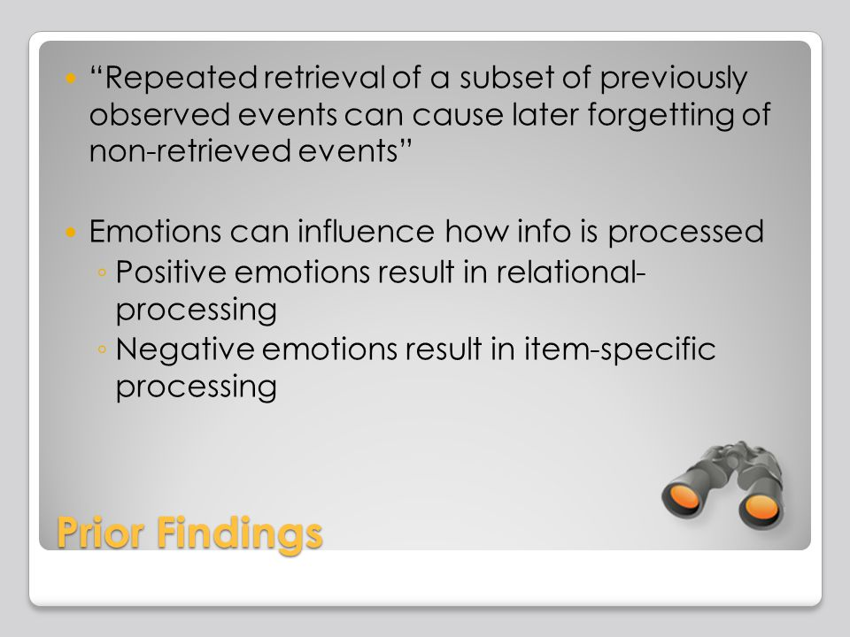 Prior Findings Repeated retrieval of a subset of previously observed events can cause later forgetting of non-retrieved events Emotions can influence how info is processed Positive emotions result in relational- processing Negative emotions result in item-specific processing