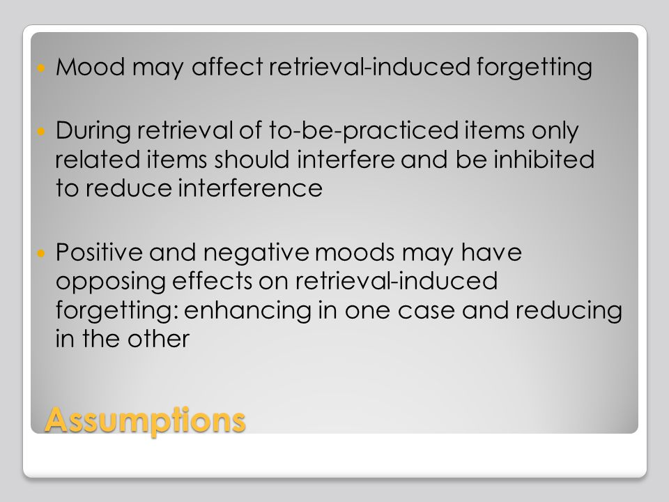 Assumptions Mood may affect retrieval-induced forgetting During retrieval of to-be-practiced items only related items should interfere and be inhibited to reduce interference Positive and negative moods may have opposing effects on retrieval-induced forgetting: enhancing in one case and reducing in the other