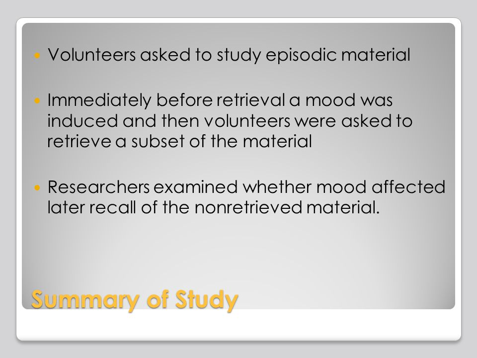 Summary of Study Volunteers asked to study episodic material Immediately before retrieval a mood was induced and then volunteers were asked to retrieve a subset of the material Researchers examined whether mood affected later recall of the nonretrieved material.