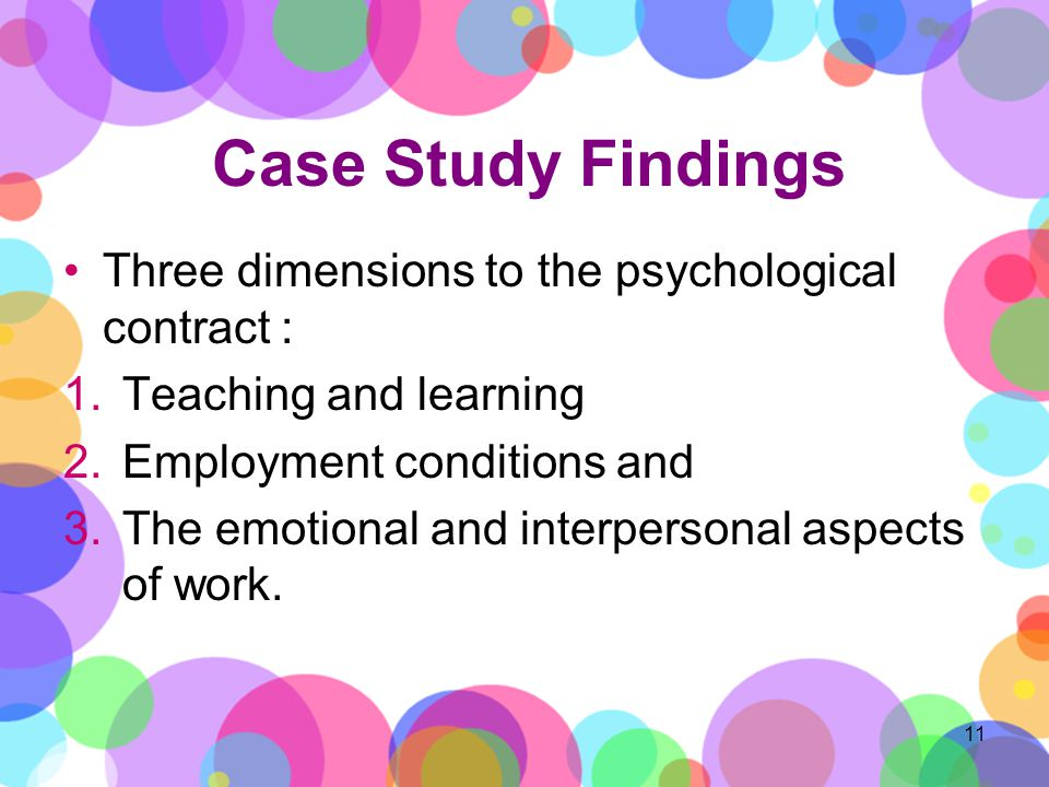 Case Study Findings Three dimensions to the psychological contract : 1.Teaching and learning 2.Employment conditions and 3.The emotional and interpersonal aspects of work.