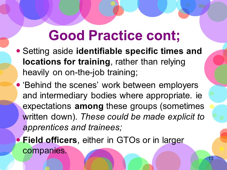 Good Practice cont; Setting aside identifiable specific times and locations for training, rather than relying heavily on on-the-job training; Behind the scenes work between employers and intermediary bodies where appropriate.