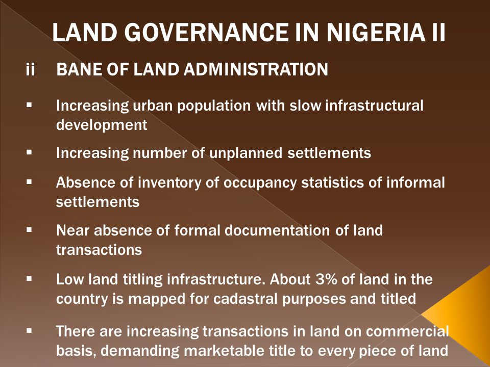 LAND GOVERNANCE IN NIGERIA II iiBANE OF LAND ADMINISTRATION Increasing urban population with slow infrastructural development Increasing number of unplanned settlements Absence of inventory of occupancy statistics of informal settlements Near absence of formal documentation of land transactions Low land titling infrastructure.