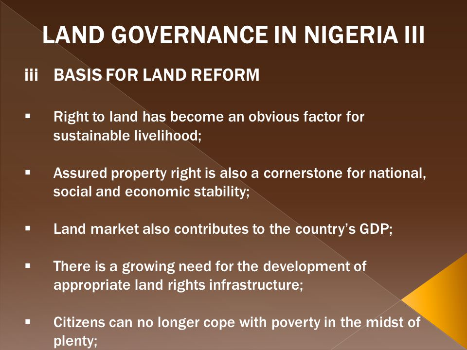 LAND GOVERNANCE IN NIGERIA III iiiBASIS FOR LAND REFORM Right to land has become an obvious factor for sustainable livelihood; Assured property right is also a cornerstone for national, social and economic stability; Land market also contributes to the countrys GDP; There is a growing need for the development of appropriate land rights infrastructure; Citizens can no longer cope with poverty in the midst of plenty;