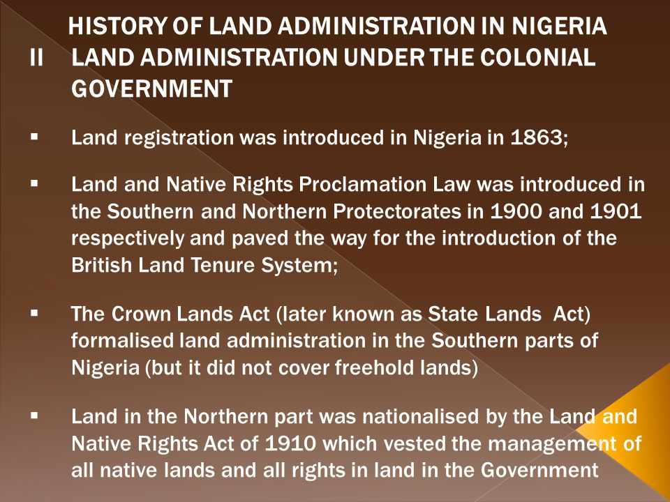 HISTORY OF LAND ADMINISTRATION IN NIGERIA IILAND ADMINISTRATION UNDER THE COLONIAL GOVERNMENT Land registration was introduced in Nigeria in 1863; Land and Native Rights Proclamation Law was introduced in the Southern and Northern Protectorates in 1900 and 1901 respectively and paved the way for the introduction of the British Land Tenure System; The Crown Lands Act (later known as State Lands Act) formalised land administration in the Southern parts of Nigeria (but it did not cover freehold lands) Land in the Northern part was nationalised by the Land and Native Rights Act of 1910 which vested the management of all native lands and all rights in land in the Government