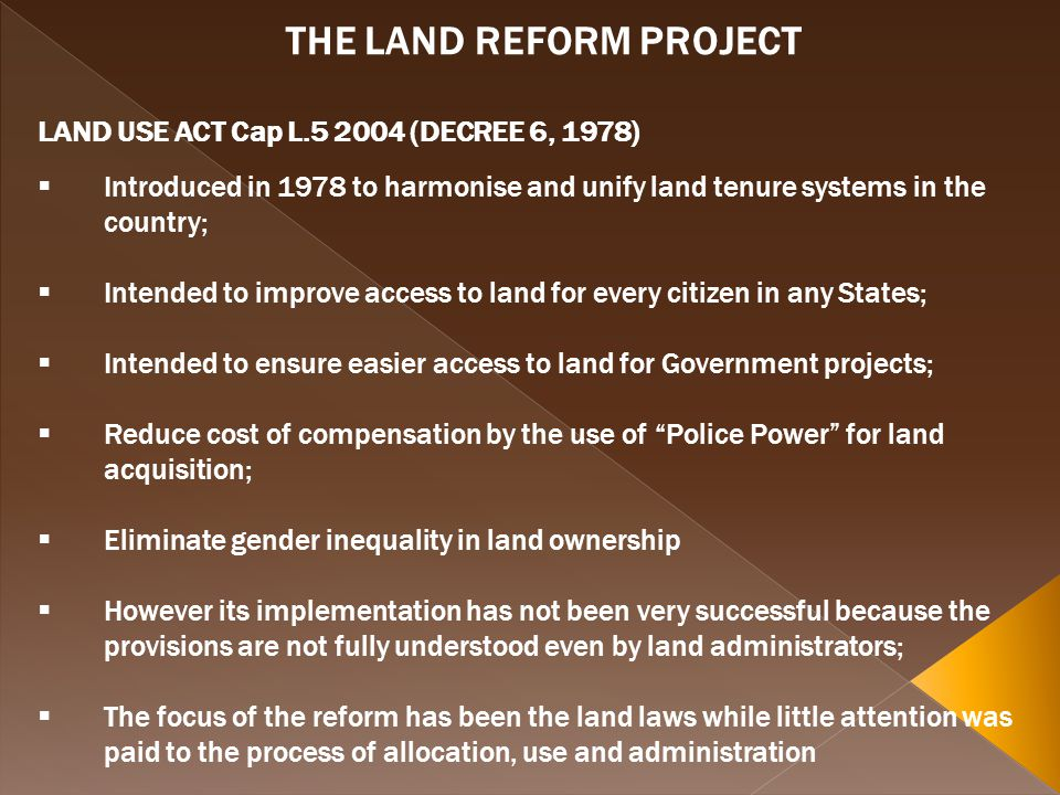THE LAND REFORM PROJECT LAND USE ACT Cap L.5 2004 (DECREE 6, 1978) Introduced in 1978 to harmonise and unify land tenure systems in the country; Intended to improve access to land for every citizen in any States; Intended to ensure easier access to land for Government projects; Reduce cost of compensation by the use of Police Power for land acquisition; Eliminate gender inequality in land ownership However its implementation has not been very successful because the provisions are not fully understood even by land administrators; The focus of the reform has been the land laws while little attention was paid to the process of allocation, use and administration