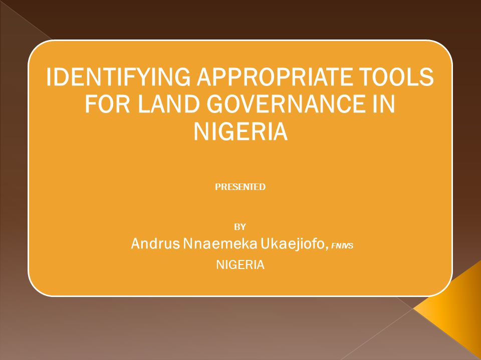 IDENTIFYING APPROPRIATE TOOLS FOR LAND GOVERNANCE IN NIGERIA PRESENTED BY Andrus Nnaemeka Ukaejiofo, FNIVS NIGERIA