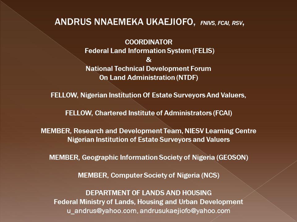 ANDRUS NNAEMEKA UKAEJIOFO, FNIVS, FCAI, RSV, COORDINATOR Federal Land Information System (FELIS) & National Technical Development Forum On Land Admini