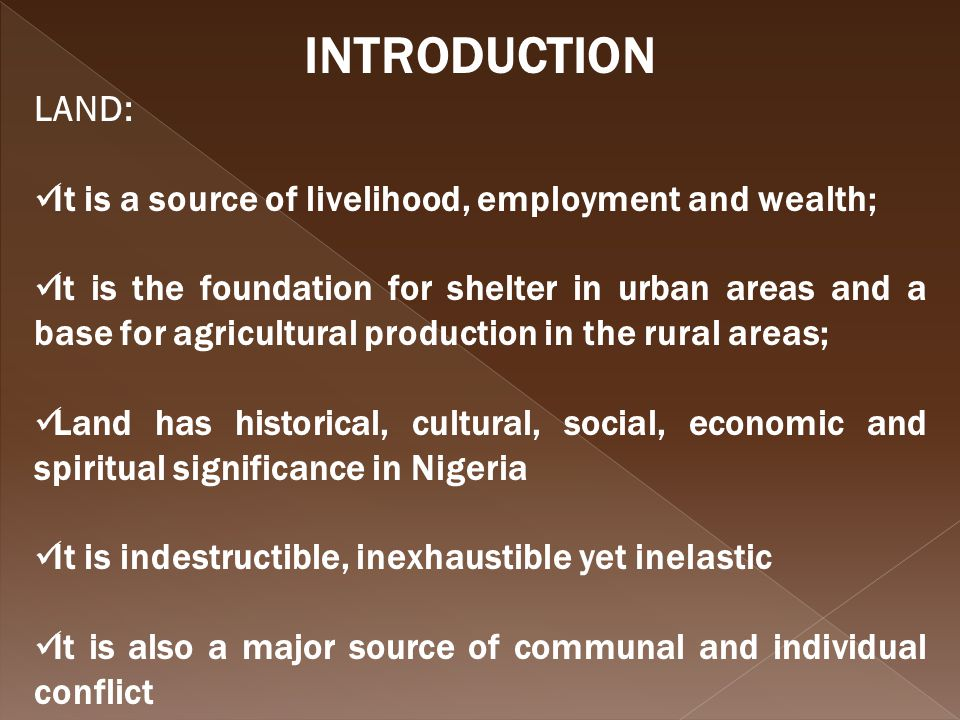 INTRODUCTION LAND: It is a source of livelihood, employment and wealth; It is the foundation for shelter in urban areas and a base for agricultural production in the rural areas; Land has historical, cultural, social, economic and spiritual significance in Nigeria It is indestructible, inexhaustible yet inelastic It is also a major source of communal and individual conflict