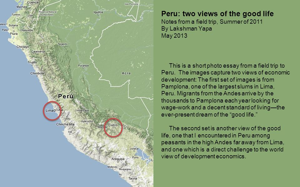 Peru: two views of the good life Notes from a field trip, Summer of 2011 By Lakshman Yapa May 2013 This is a short photo essay from a field trip to Pe