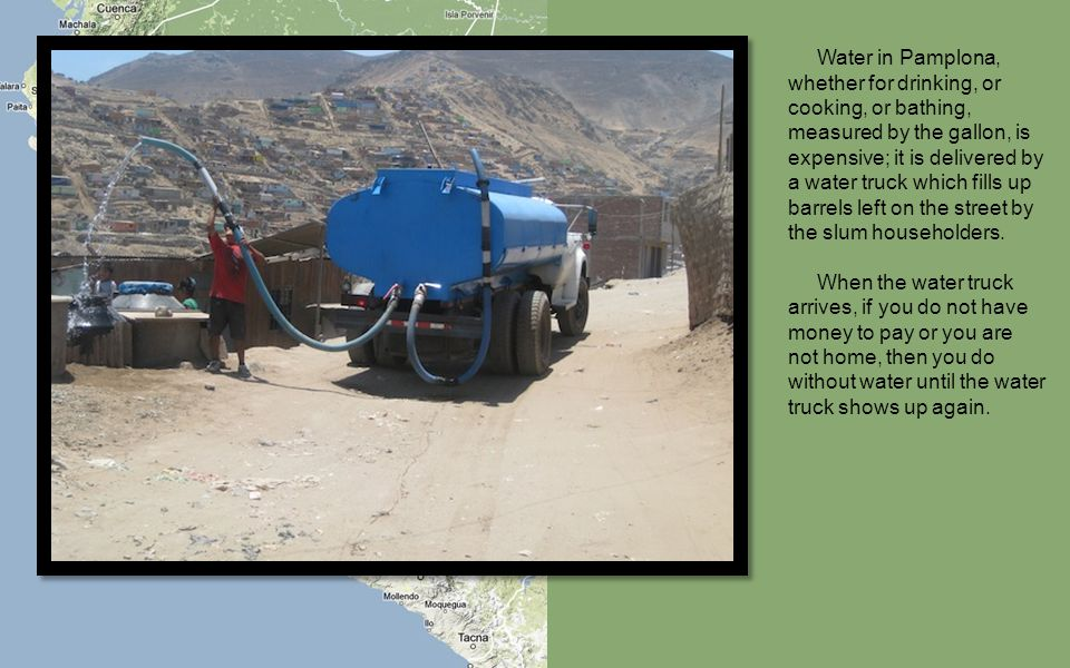 Water in Pamplona, whether for drinking, or cooking, or bathing, measured by the gallon, is expensive; it is delivered by a water truck which fills up