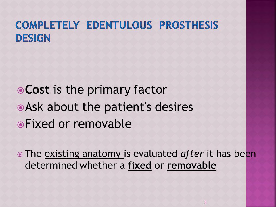 Cost is the primary factor Ask about the patient's desires Fixed or removable The existing anatomy is evaluated after it has been determined whether a