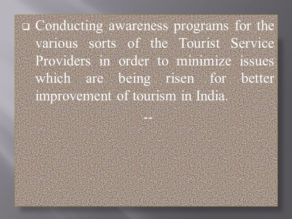 Conducting awareness programs for the various sorts of the Tourist Service Providers in order to minimize issues which are being risen for better improvement of tourism in India.