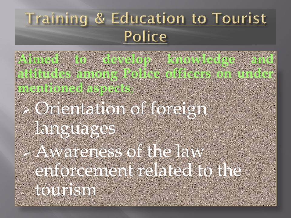Aimed to develop knowledge and attitudes among Police officers on under mentioned aspects ; Orientation of foreign languages Awareness of the law enforcement related to the tourism