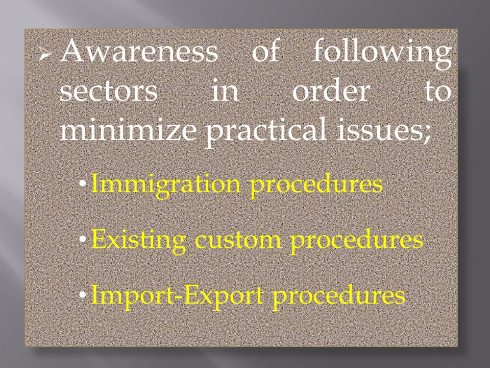Awareness of following sectors in order to minimize practical issues; Immigration procedures Existing custom procedures Import-Export procedures