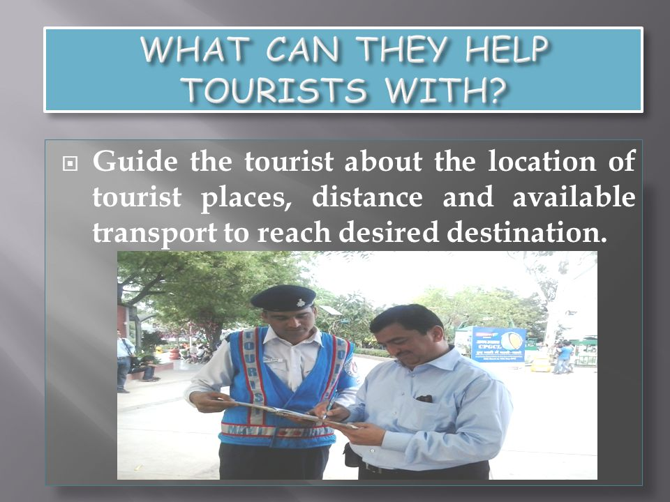 Guide the tourist about the location of tourist places, distance and available transport to reach desired destination.