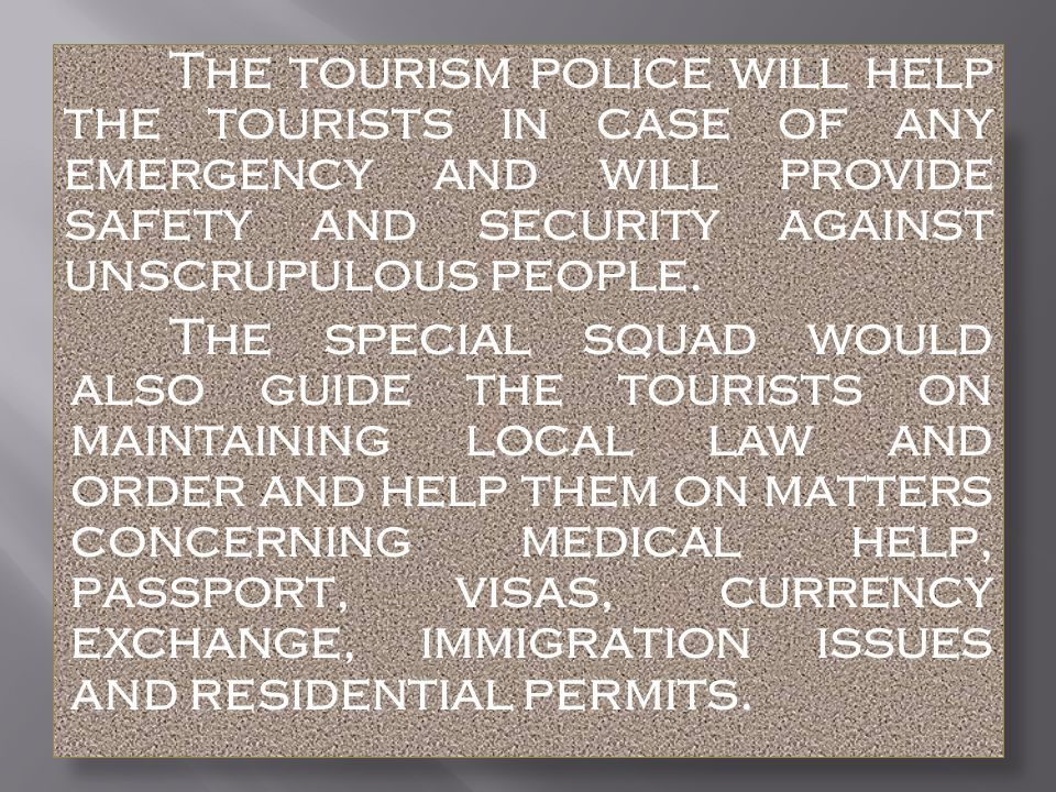 The tourism police will help the tourists in case of any emergency and will provide safety and security against unscrupulous people.