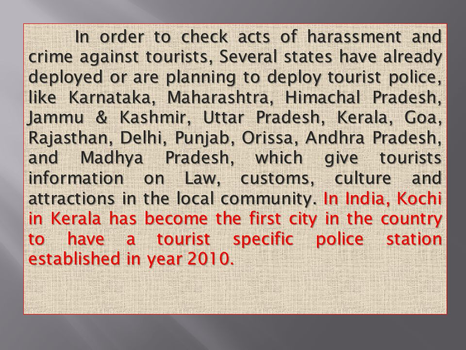 In order to check acts of harassment and crime against tourists, Several states have already deployed or are planning to deploy tourist police, like Karnataka, Maharashtra, Himachal Pradesh, Jammu & Kashmir, Uttar Pradesh, Kerala, Goa, Rajasthan, Delhi, Punjab, Orissa, Andhra Pradesh, and Madhya Pradesh, which give tourists information on Law, customs, culture and attractions in the local community.