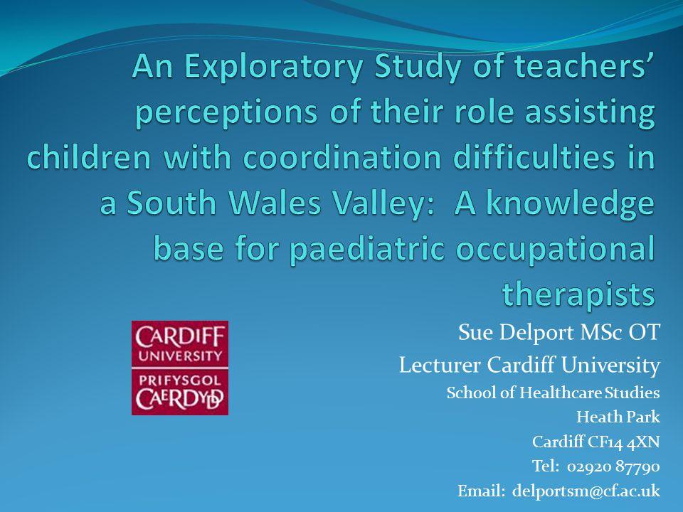Sue Delport MSc OT Lecturer Cardiff University School of Healthcare Studies Heath Park Cardiff CF14 4XN Tel: 02920 87790 Email: delportsm@cf.ac.uk