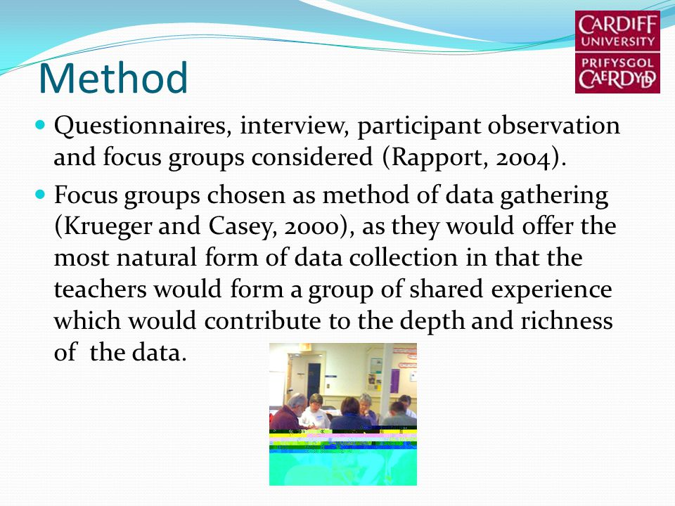 Method Questionnaires, interview, participant observation and focus groups considered (Rapport, 2004). Focus groups chosen as method of data gathering