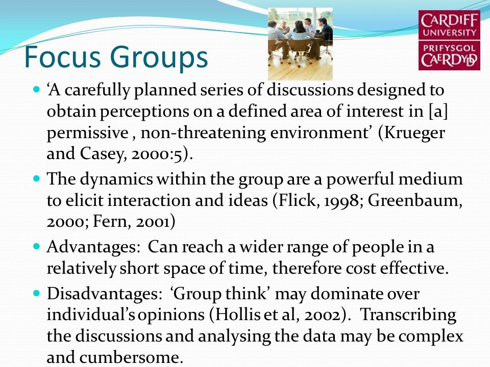 Focus Groups A carefully planned series of discussions designed to obtain perceptions on a defined area of interest in [a] permissive, non-threatening environment (Krueger and Casey, 2000:5).