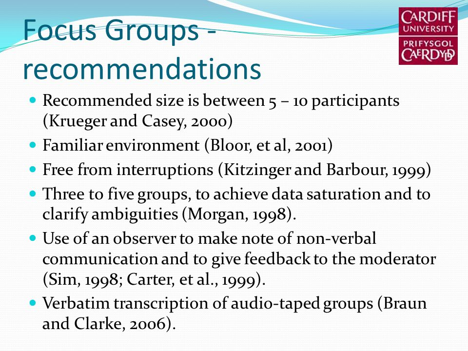 Focus Groups - recommendations Recommended size is between 5 – 10 participants (Krueger and Casey, 2000) Familiar environment (Bloor, et al, 2001) Fre