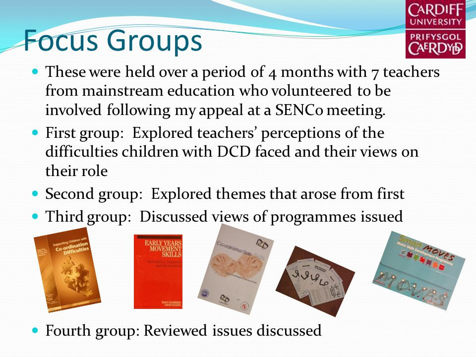 Focus Groups These were held over a period of 4 months with 7 teachers from mainstream education who volunteered to be involved following my appeal at