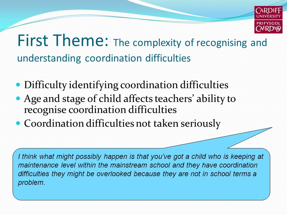 First Theme: The complexity of recognising and understanding coordination difficulties Difficulty identifying coordination difficulties Age and stage of child affects teachers ability to recognise coordination difficulties Coordination difficulties not taken seriously I think what might possibly happen is that youve got a child who is keeping at maintenance level within the mainstream school and they have coordination difficulties they might be overlooked because they are not in school terms a problem.