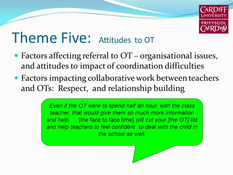 Theme Five: Attitudes to OT Factors affecting referral to OT – organisational issues, and attitudes to impact of coordination difficulties Factors imp
