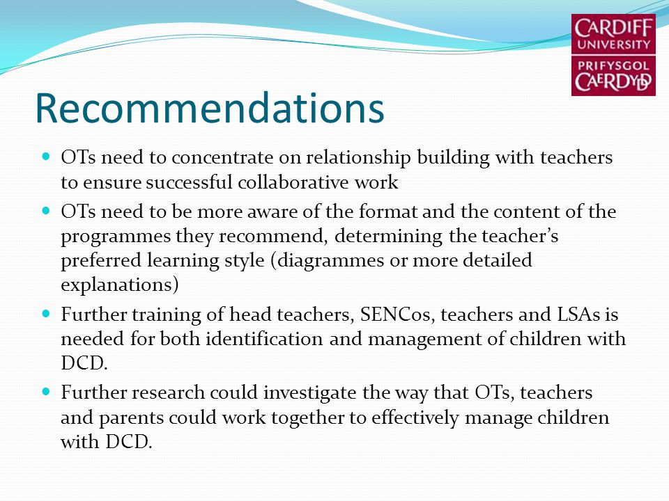 Recommendations OTs need to concentrate on relationship building with teachers to ensure successful collaborative work OTs need to be more aware of the format and the content of the programmes they recommend, determining the teachers preferred learning style (diagrammes or more detailed explanations) Further training of head teachers, SENCos, teachers and LSAs is needed for both identification and management of children with DCD.