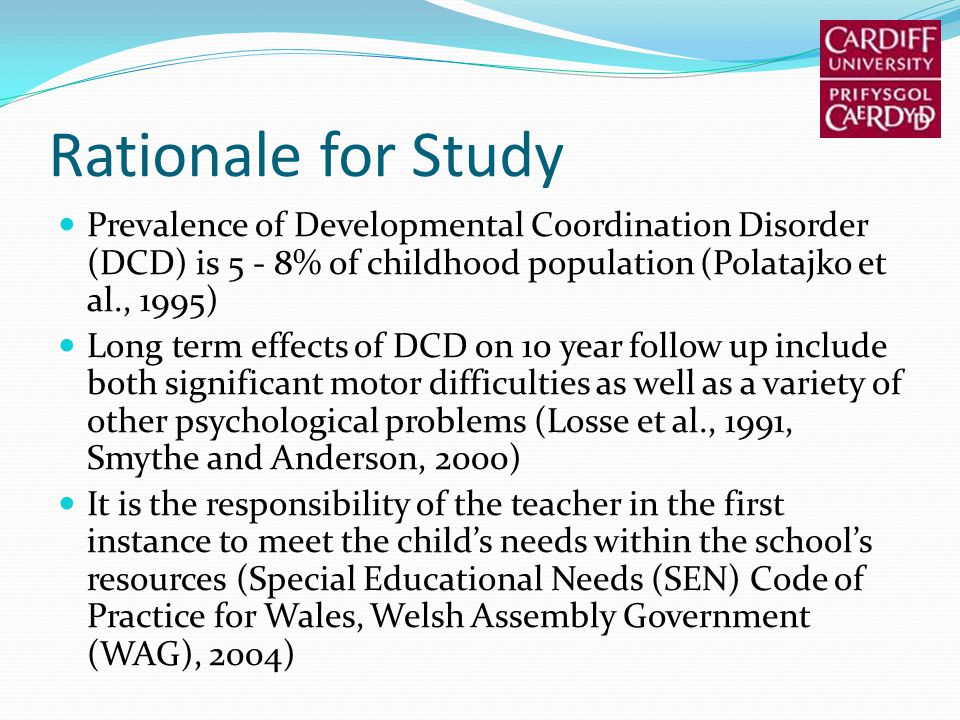 Rationale for Study Prevalence of Developmental Coordination Disorder (DCD) is 5 - 8% of childhood population (Polatajko et al., 1995) Long term effects of DCD on 10 year follow up include both significant motor difficulties as well as a variety of other psychological problems (Losse et al., 1991, Smythe and Anderson, 2000) It is the responsibility of the teacher in the first instance to meet the childs needs within the schools resources (Special Educational Needs (SEN) Code of Practice for Wales, Welsh Assembly Government (WAG), 2004)