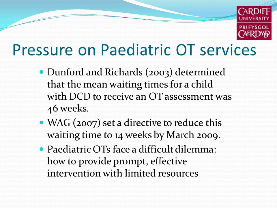 Pressure on Paediatric OT services Dunford and Richards (2003) determined that the mean waiting times for a child with DCD to receive an OT assessment