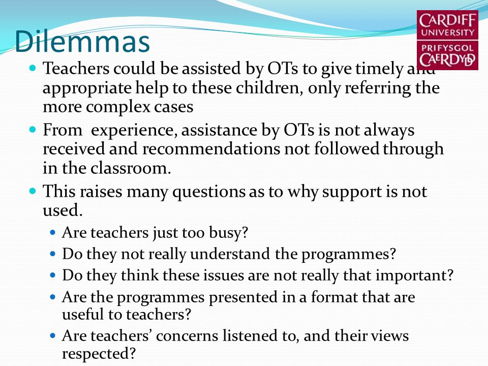 Dilemmas Teachers could be assisted by OTs to give timely and appropriate help to these children, only referring the more complex cases From experience, assistance by OTs is not always received and recommendations not followed through in the classroom.