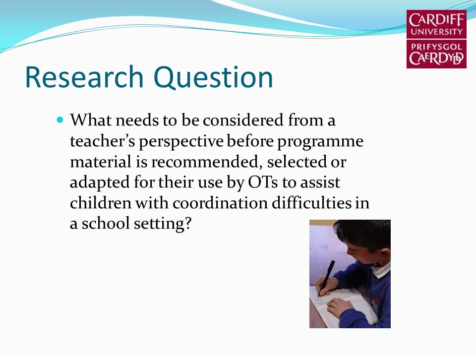 Research Question What needs to be considered from a teachers perspective before programme material is recommended, selected or adapted for their use by OTs to assist children with coordination difficulties in a school setting