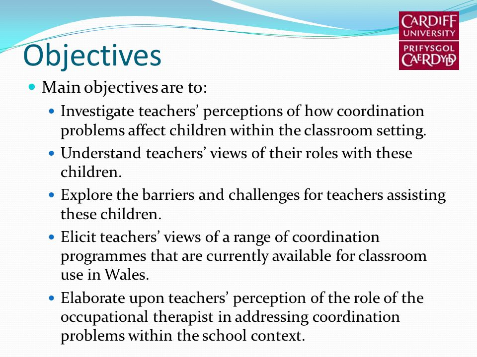 Objectives Main objectives are to: Investigate teachers perceptions of how coordination problems affect children within the classroom setting.