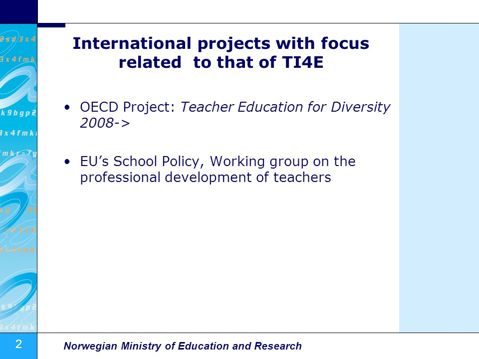 2 Norwegian Ministry of Education and Research International projects with focus related to that of TI4E OECD Project: Teacher Education for Diversity 2008-> EUs School Policy, Working group on the professional development of teachers