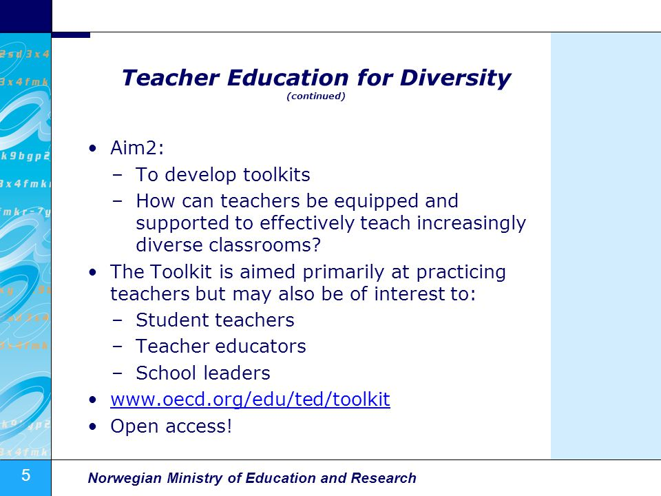 5 Norwegian Ministry of Education and Research Teacher Education for Diversity (continued) Aim2: –To develop toolkits –How can teachers be equipped and supported to effectively teach increasingly diverse classrooms.