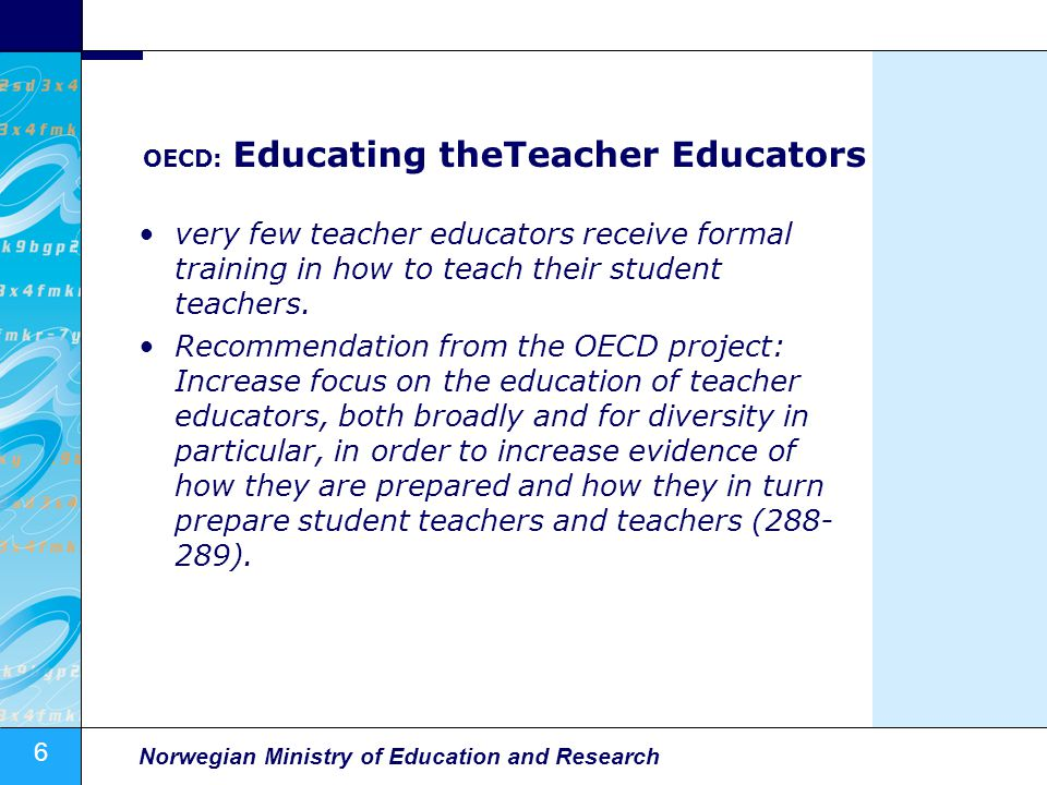 6 Norwegian Ministry of Education and Research OECD: Educating theTeacher Educators very few teacher educators receive formal training in how to teach their student teachers.