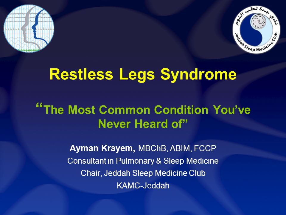 Restless Legs Syndrome The Most Common Condition Youve Never Heard of Ayman Krayem, MBChB, ABIM, FCCP Consultant in Pulmonary & Sleep Medicine Chair,