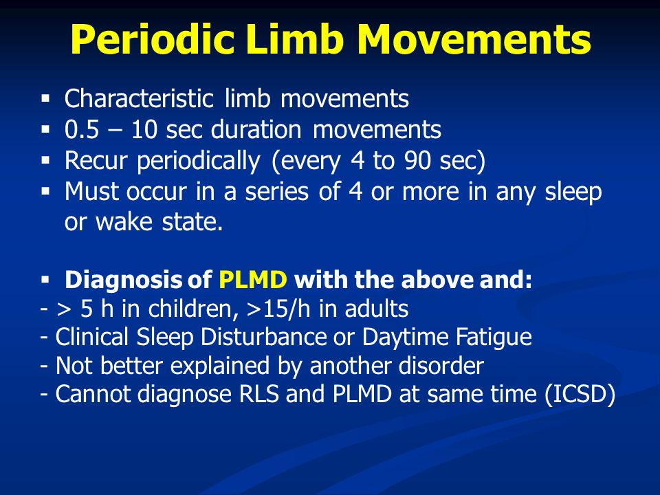 Periodic Limb Movements Characteristic limb movements 0.5 – 10 sec duration movements Recur periodically (every 4 to 90 sec) Must occur in a series of