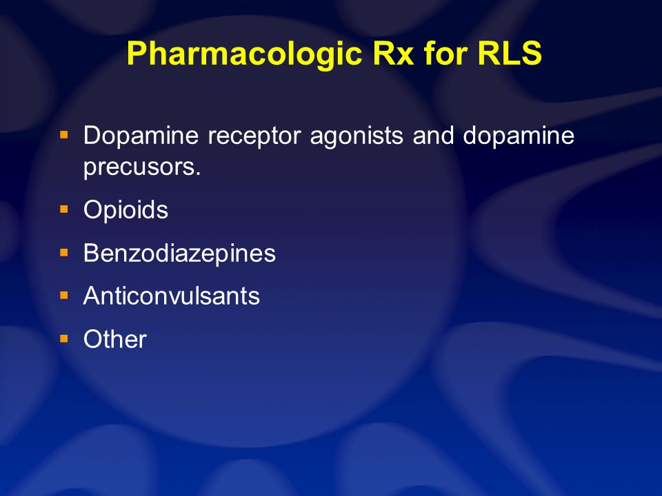 Pharmacologic Rx for RLS Dopamine receptor agonists and dopamine precusors. Opioids Benzodiazepines Anticonvulsants Other