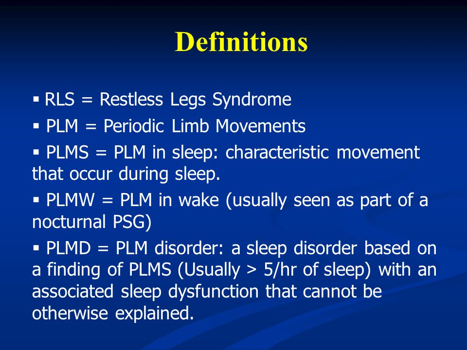 Definitions RLS = Restless Legs Syndrome PLM = Periodic Limb Movements PLMS = PLM in sleep: characteristic movement that occur during sleep. PLMW = PL